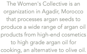 The Women's Collective is an organization in Agadir, Morocco that processes argan seeds to produce a wide range of argan oil products from high-end cosmetics to high grade argan oil for cooking, an alternative to olive oil.