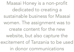 Maasai Honey is a non-profit dedicated to creating a sustainable business for Maasai women. The assignment was to create content for the new website, but also capture the excitement of Tanzania to be used in donor communications