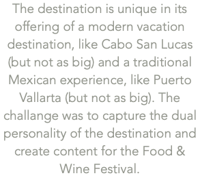The destination is unique in its offering of a modern vacation destination, like Cabo San Lucas (but not as big) and a traditional Mexican experience, like Puerto Vallarta (but not as big). The challange was to capture the dual personality of the destination and create content for the Food & Wine Festival.