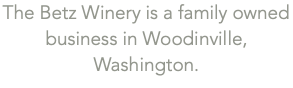 The Betz Winery is a family owned business in Woodinville, Washington.