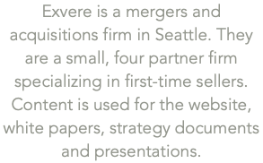 Exvere is a mergers and acquisitions firm in Seattle. They are a small, four partner firm specializing in first-time sellers. Content is used for the website, 